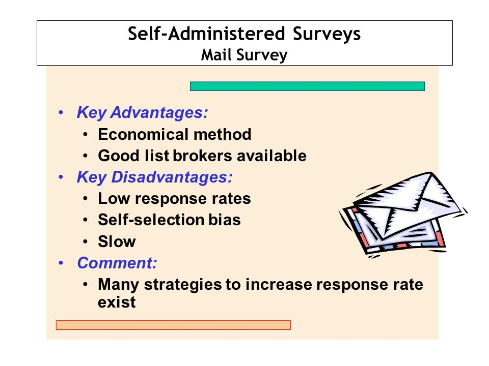 Self-Administered Surveys Mail Survey Key Advantages: Economical method Good list brokers available Key Disadvantages: Low response rates Self-selecti