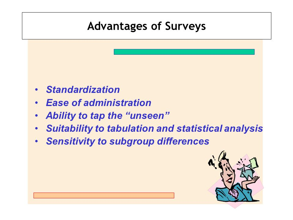 Self-Administered Surveys Mail Survey Key Advantages: Economical method Good list brokers available Key Disadvantages: Low response rates Self-selection bias Slow Comment: Many strategies to increase response rate exist