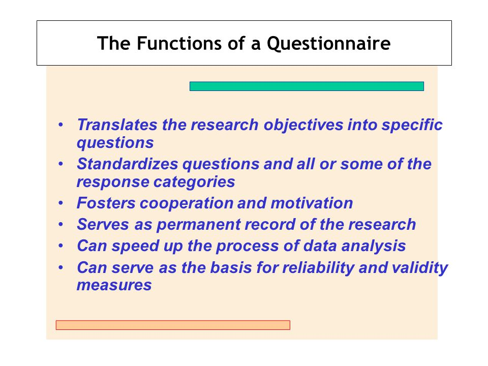 The Functions of a Questionnaire Translates the research objectives into specific questions Standardizes questions and all or some of the response cat