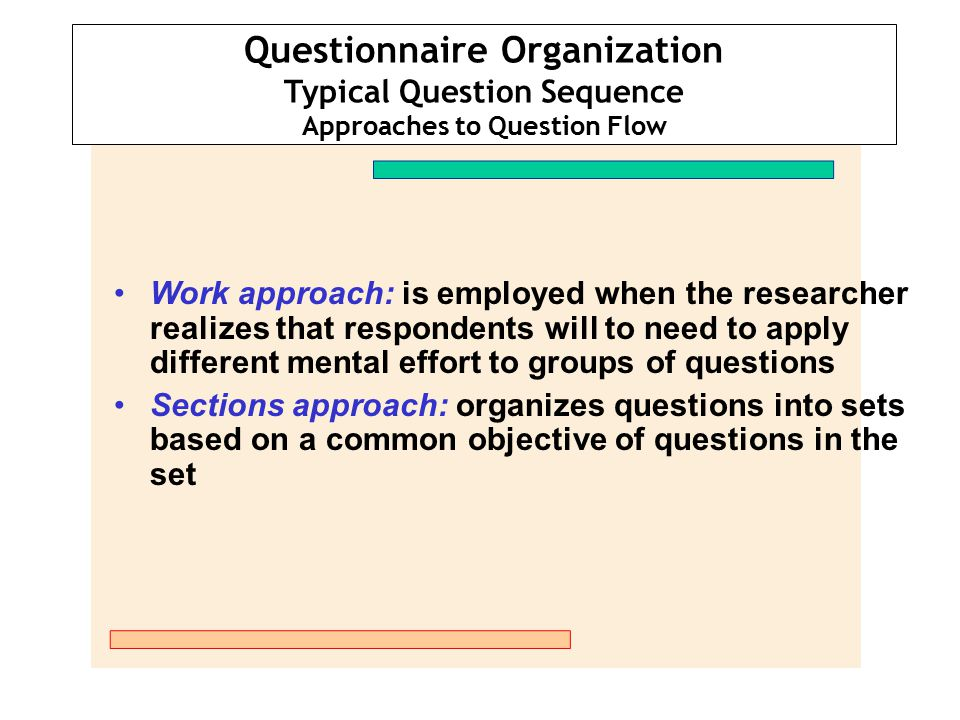 Questionnaire Organization Typical Question Sequence Approaches to Question Flow Work approach: is employed when the researcher realizes that responde