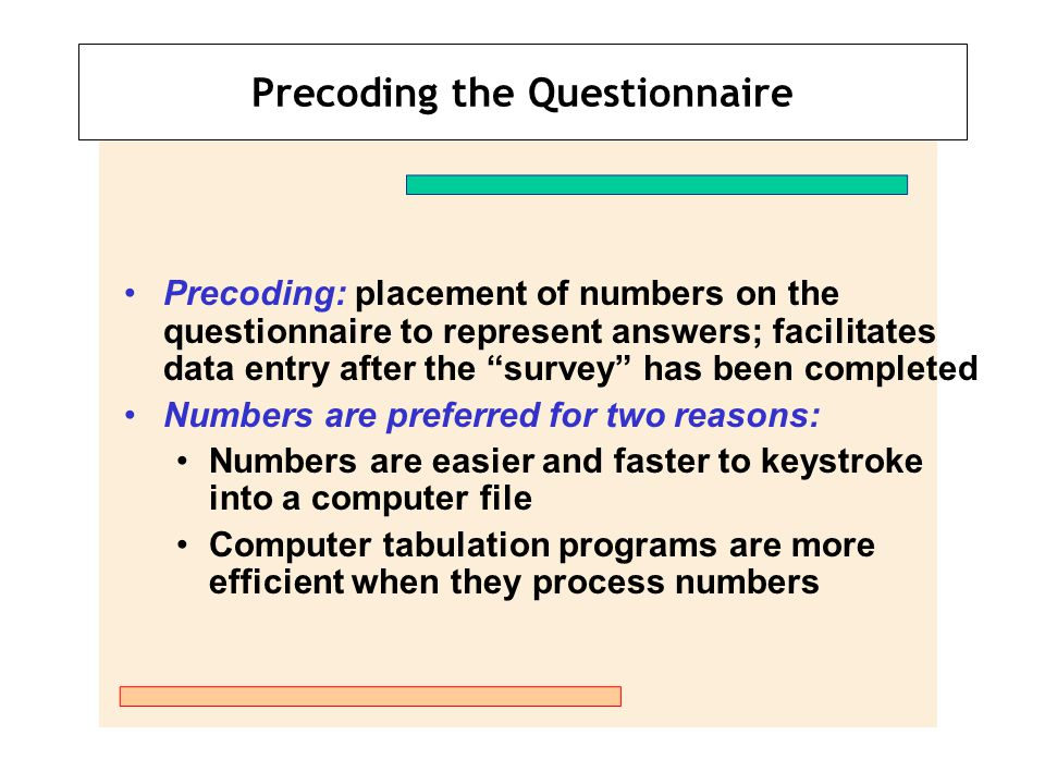 "Precoding the Questionnaire Precoding: placement of numbers on the questionnaire to represent answers; facilitates data entry after the ""survey"" has b"
