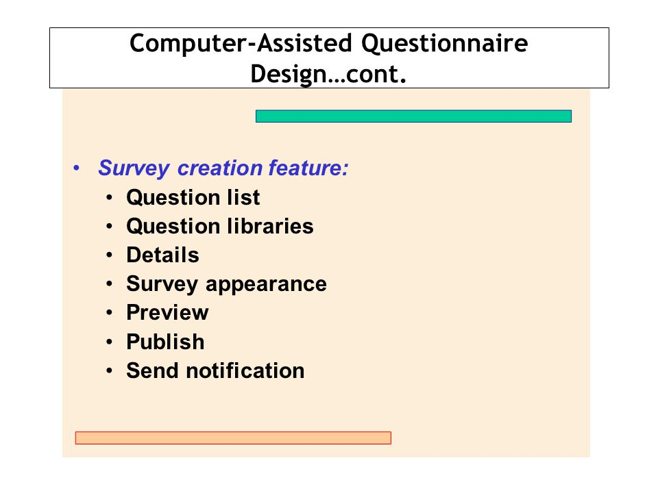 Computer-Assisted Questionnaire Design…cont. Survey creation feature: Question list Question libraries Details Survey appearance Preview Publish Send