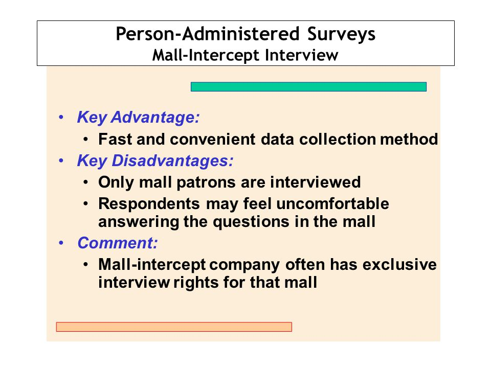 Person-Administered Surveys In-Office Interview Key Advantage: Useful for interviewing busy executives Key Disadvantages: Relatively high cost per interview Gaining access is sometimes difficult Comment: Useful when respondents must examine prototypes or samples of products