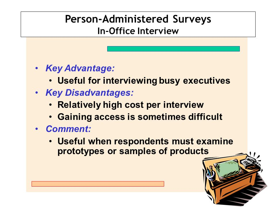 Person-Administered Surveys Central Location Telephone Interviews Key Advantages: Fast turnaround Good quality control Reasonable cost Key Disadvantage: Restricted to telephone communication Comment: Long-distance calling is not a problem