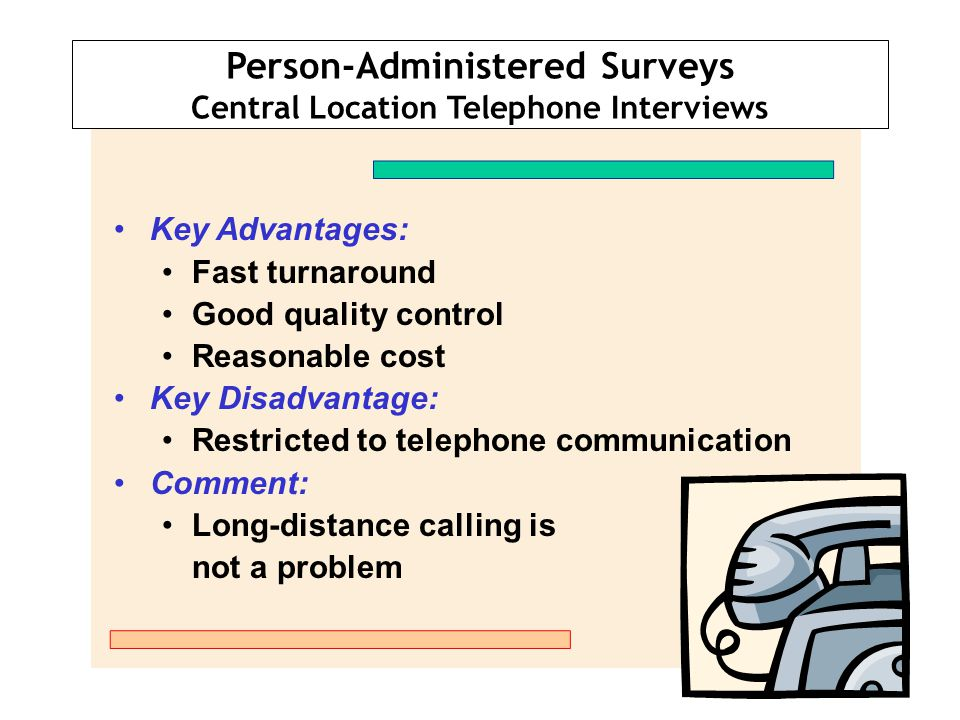 Person-Administered Surveys Central Location Telephone Interviews Key Advantages: Fast turnaround Good quality control Reasonable cost Key Disadvantag