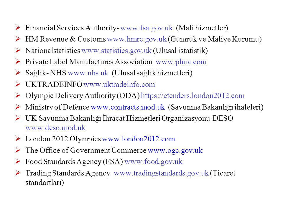  Financial Services Authority- www.fsa.gov.uk (Mali hizmetler)  HM Revenue & Customs www.hmrc.gov.uk (Gümrük ve Maliye Kurumu)  Nationalstatistics www.statistics.gov.uk (Ulusal istatistik)  Private Label Manufactures Association www.plma.com  Sağlık- NHS www.nhs.uk (Ulusal sağlık hizmetleri)  UKTRADEINFO www.uktradeinfo.com  Olympic Delivery Authority (ODA) https://etenders.london2012.com  Ministry of Defence www.contracts.mod.uk (Savunma Bakanlığı ihaleleri)  UK Savunma Bakanlığı İhracat Hizmetleri Organizasyonu-DESO www.deso.mod.uk  London 2012 Olympics www.london2012.com  The Office of Government Commerce www.ogc.gov.uk  Food Standards Agency (FSA) www.food.gov.uk  Trading Standards Agency www.tradingstandards.gov.uk (Ticaret standartları)