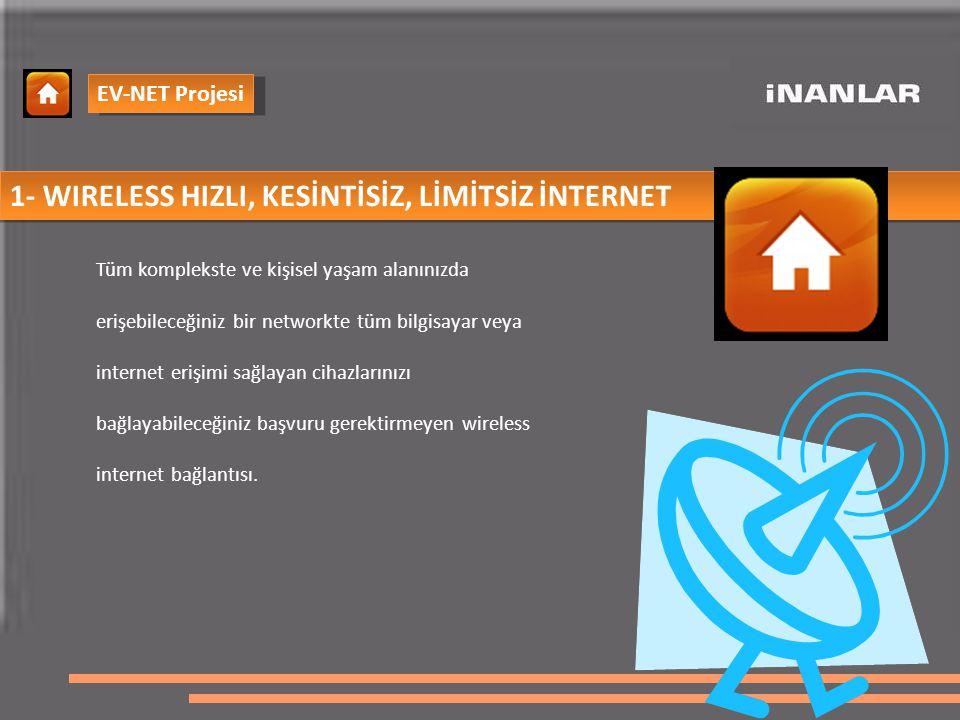 1- WIRELESS HIZLI, KESİNTİSİZ, LİMİTSİZ İNTERNET Tüm komplekste ve kişisel yaşam alanınızda erişebileceğiniz bir networkte tüm bilgisayar veya internet erişimi sağlayan cihazlarınızı bağlayabileceğiniz başvuru gerektirmeyen wireless internet bağlantısı.