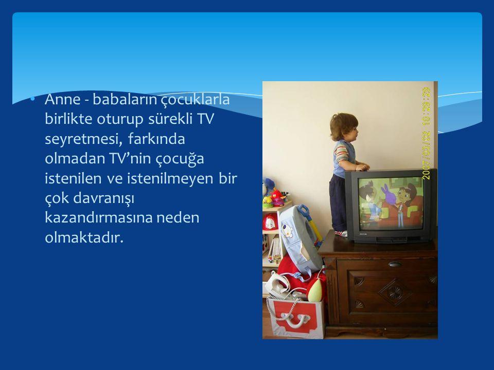 Anne - babaların çocuklarla birlikte oturup sürekli TV seyretmesi, farkında olmadan TV'nin çocuğa istenilen ve istenilmeyen bir çok davranışı kazandır