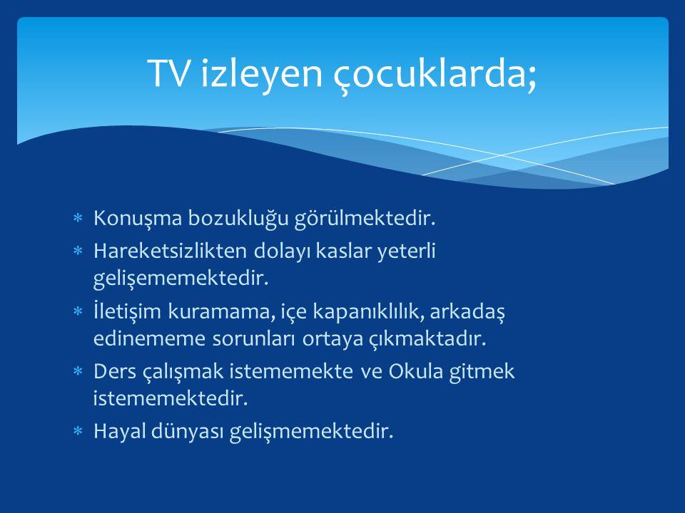 TV izleyen çocuklarda;  Konuşma bozukluğu görülmektedir.  Hareketsizlikten dolayı kaslar yeterli gelişememektedir.  İletişim kuramama, içe kapanıkl