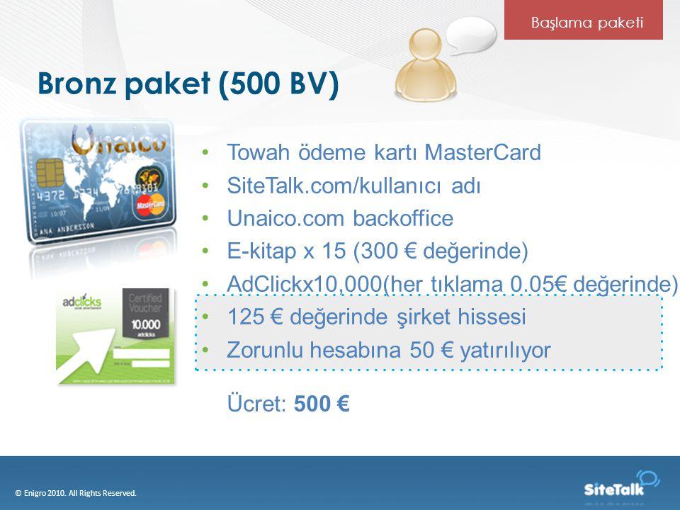 Bronz paket (500 BV) Towah ödeme kartı MasterCard SiteTalk.com/kullanıcı adı Unaico.com backoffice E-kitap x 15 (300 € değerinde) AdClickx10,000(her tıklama 0.05€ değerinde) 125 € değerinde şirket hissesi Zorunlu hesabına 50 € yatırılıyor Ücret: 500 € © Enigro 2010.