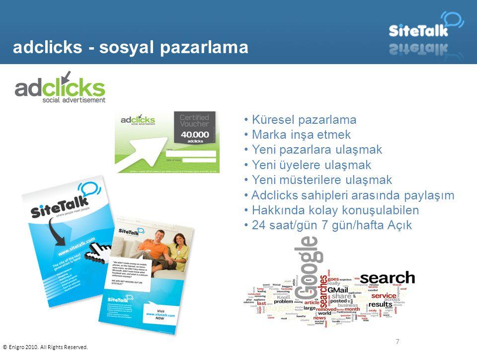 7 adclicks - sosyal pazarlama Küresel pazarlama Marka inşa etmek Yeni pazarlara ulaşmak Yeni üyelere ulaşmak Yeni müsterilere ulaşmak Adclicks sahipleri arasında paylaşım Hakkında kolay konuşulabilen 24 saat/gün 7 gün/hafta Açık © Enigro 2010.
