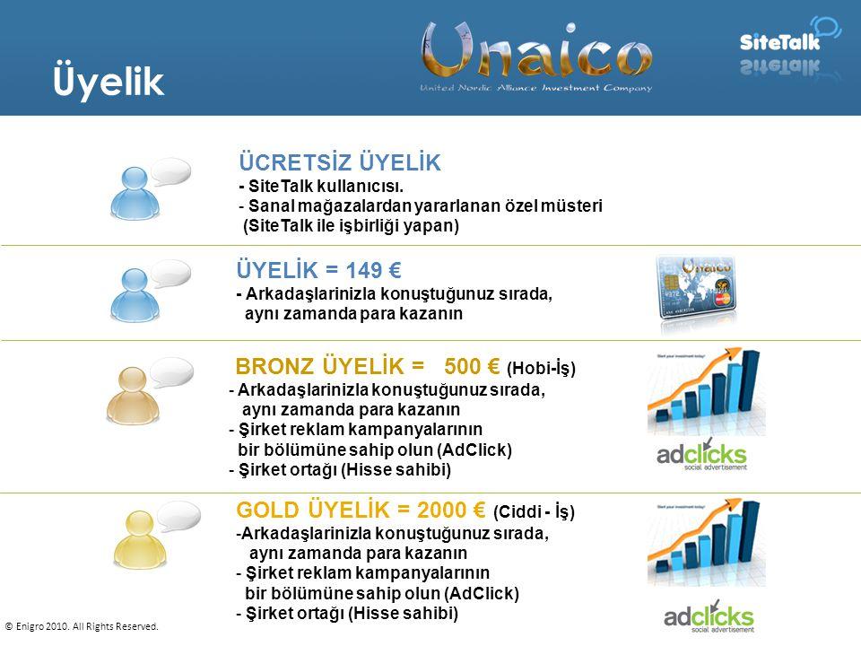 9 BRONZ ÜYELİK = 500 € (Hobi-İş) - Arkadaşlarinizla konuştuğunuz sırada, aynı zamanda para kazanın - Şirket reklam kampanyalarının bir bölümüne sahip olun (AdClick) - Şirket ortağı (Hisse sahibi) GOLD ÜYELİK = 2000 € (Ciddi - İş) -Arkadaşlarinizla konuştuğunuz sırada, aynı zamanda para kazanın - Şirket reklam kampanyalarının bir bölümüne sahip olun (AdClick) - Şirket ortağı (Hisse sahibi) ÜYELİK = 149 € - Arkadaşlarinizla konuştuğunuz sırada, aynı zamanda para kazanın ÜCRETSİZ ÜYELİK - SiteTalk kullanıcısı.