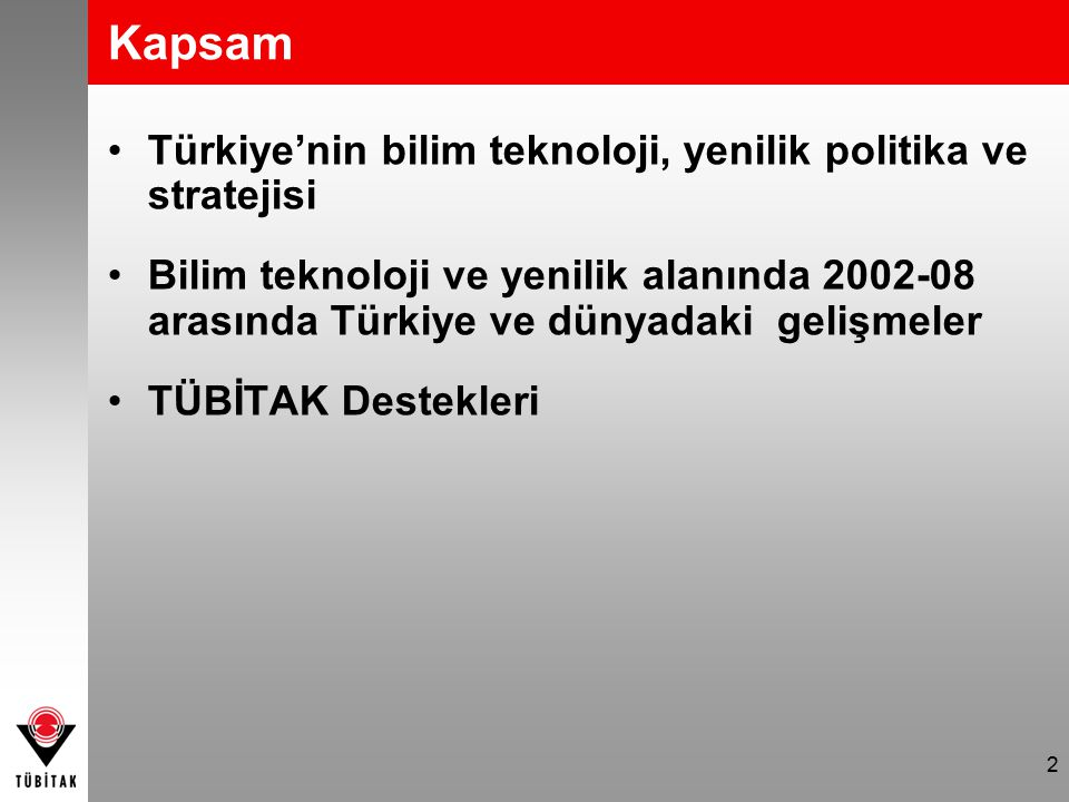 2 Kapsam Türkiye'nin bilim teknoloji, yenilik politika ve stratejisi Bilim teknoloji ve yenilik alanında 2002-08 arasında Türkiye ve dünyadaki gelişmeler TÜBİTAK Destekleri