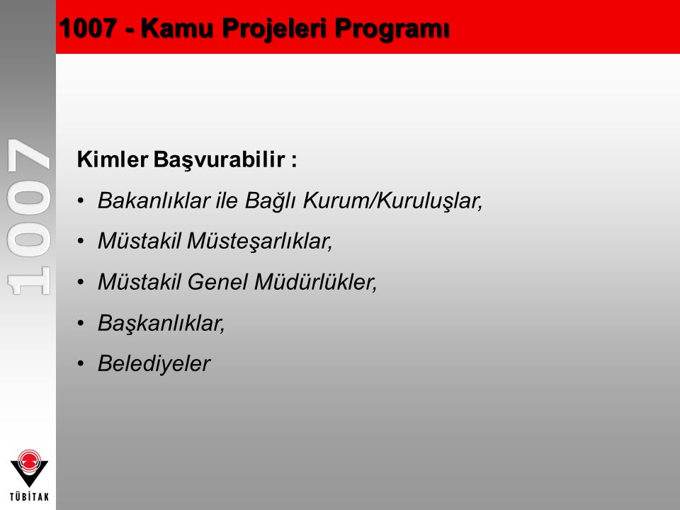 1007 - Kamu Projeleri Programı Kimler Başvurabilir : Bakanlıklar ile Bağlı Kurum/Kuruluşlar, Müstakil Müsteşarlıklar, Müstakil Genel Müdürlükler, Başkanlıklar, Belediyeler