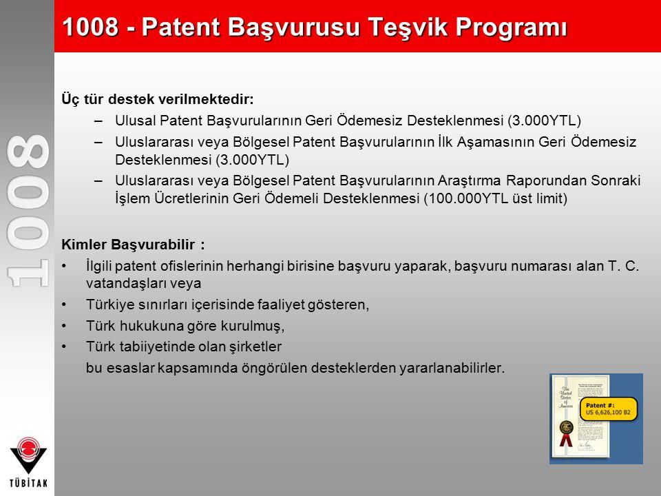1008 - Patent Başvurusu Teşvik Programı Üç tür destek verilmektedir: –Ulusal Patent Başvurularının Geri Ödemesiz Desteklenmesi (3.000YTL) –Uluslararası veya Bölgesel Patent Başvurularının İlk Aşamasının Geri Ödemesiz Desteklenmesi (3.000YTL) –Uluslararası veya Bölgesel Patent Başvurularının Araştırma Raporundan Sonraki İşlem Ücretlerinin Geri Ödemeli Desteklenmesi (100.000YTL üst limit) Kimler Başvurabilir : İlgili patent ofislerinin herhangi birisine başvuru yaparak, başvuru numarası alan T.