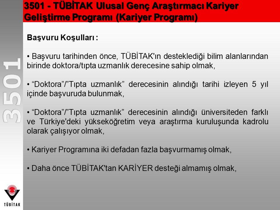 3501 - TÜBİTAK Ulusal Genç Araştırmacı Kariyer Geliştirme Programı (Kariyer Programı) Başvuru Koşulları : Başvuru tarihinden önce, TÜBİTAK ın desteklediği bilim alanlarından birinde doktora/tıpta uzmanlık derecesine sahip olmak, Doktora / Tıpta uzmanlık derecesinin alındığı tarihi izleyen 5 yıl içinde başvuruda bulunmak, Doktora / Tıpta uzmanlık derecesinin alındığı üniversiteden farklı ve Türkiye deki yükseköğretim veya araştırma kuruluşunda kadrolu olarak çalışıyor olmak, Kariyer Programına iki defadan fazla başvurmamış olmak, Daha önce TÜBİTAK tan KARİYER desteği almamış olmak,