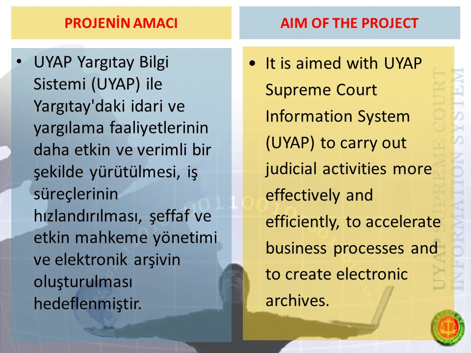 PROJE AŞAMALARI  2003 sonu Yazılım Sözleşmesinin İmzalanması,  2004 Yazılım Geliştirme,  2005 Yazılım Yaygınlaştırma,  2006- ∞ Yazılım Uygulama,  Yerli sermaye kullanılmıştır,  Yazılım Türk mühendislerince geliştirilmiştir,  Yazılım açısından dışarıya bağımlığı ortadan kaldırmayı hedeflemiştir,  Yargıtay kendi yazılımını kendisi geliştirmektedir,  Dünyanın örnek aldığı bir proje olma başarısını göstermiştir, MILESTONES OF THE PROJECT  End of the 2003 - Signing the Software Contract,  2004 Development of Software,  2005 Extending the use of Software,  2006- ∞ Application,  Domestic capital is used,  Software is developed by Turkish engineers,  Eliminating the foreign dependency is aimed in terms of software,  The Supreme Court develops its own software,  It is a role model project in the world that has demonstrated success.