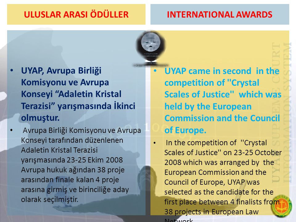 """ULUSLAR ARASI ÖDÜLLER UYAP, Avrupa Birliği Komisyonu ve Avrupa Konseyi """"Adaletin Kristal Terazisi"""" yarışmasında İkinci olmuştur. Avrupa Birliği Komisy"""