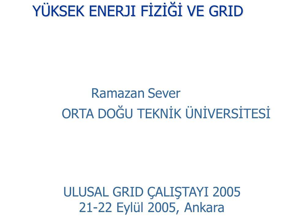 YÜKSEK ENERJI FİZİĞİ VE GRID Ramazan Sever ORTA DOĞU TEKNİK ÜNİVERSİTESİ ULUSAL GRID ÇALIŞTAYI 2005 21-22 Eylül 2005, Ankara