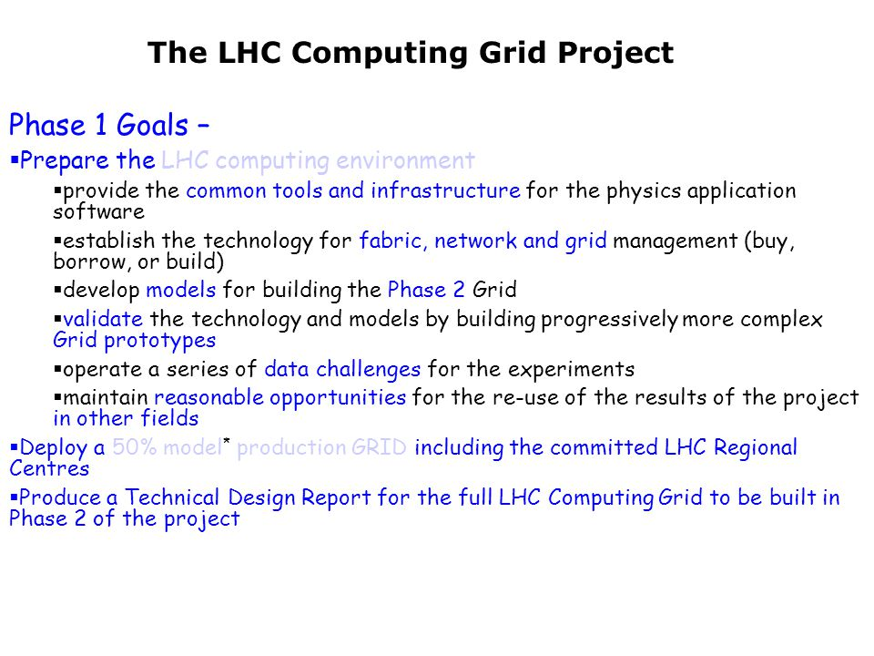 The LHC Computing Grid Project Phase 1 Goals –  Prepare the LHC computing environment  provide the common tools and infrastructure for the physics application software  establish the technology for fabric, network and grid management (buy, borrow, or build)  develop models for building the Phase 2 Grid  validate the technology and models by building progressively more complex Grid prototypes  operate a series of data challenges for the experiments  maintain reasonable opportunities for the re-use of the results of the project in other fields  Deploy a 50% model * production GRID including the committed LHC Regional Centres  Produce a Technical Design Report for the full LHC Computing Grid to be built in Phase 2 of the project