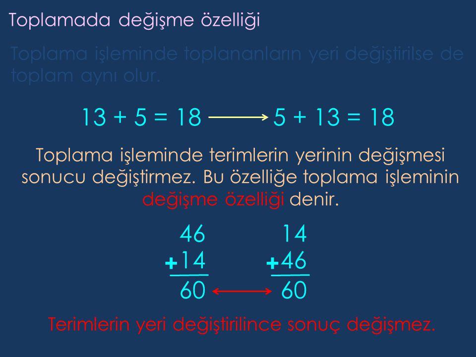 Toplamada değişme özelliği Toplama işleminde toplananların yeri değiştirilse de toplam aynı olur. 13 + 5 = 185 + 13 = 18 Toplama işleminde terimlerin