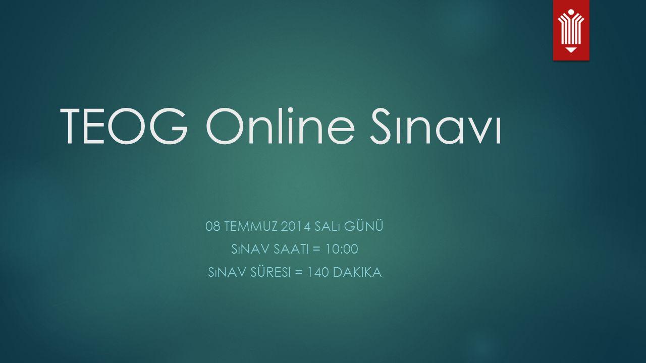 TEOG Online Sınavı 08 TEMMUZ 2014 SALı GÜNÜ SıNAV SAATI = 10:00 SıNAV SÜRESI = 140 DAKIKA