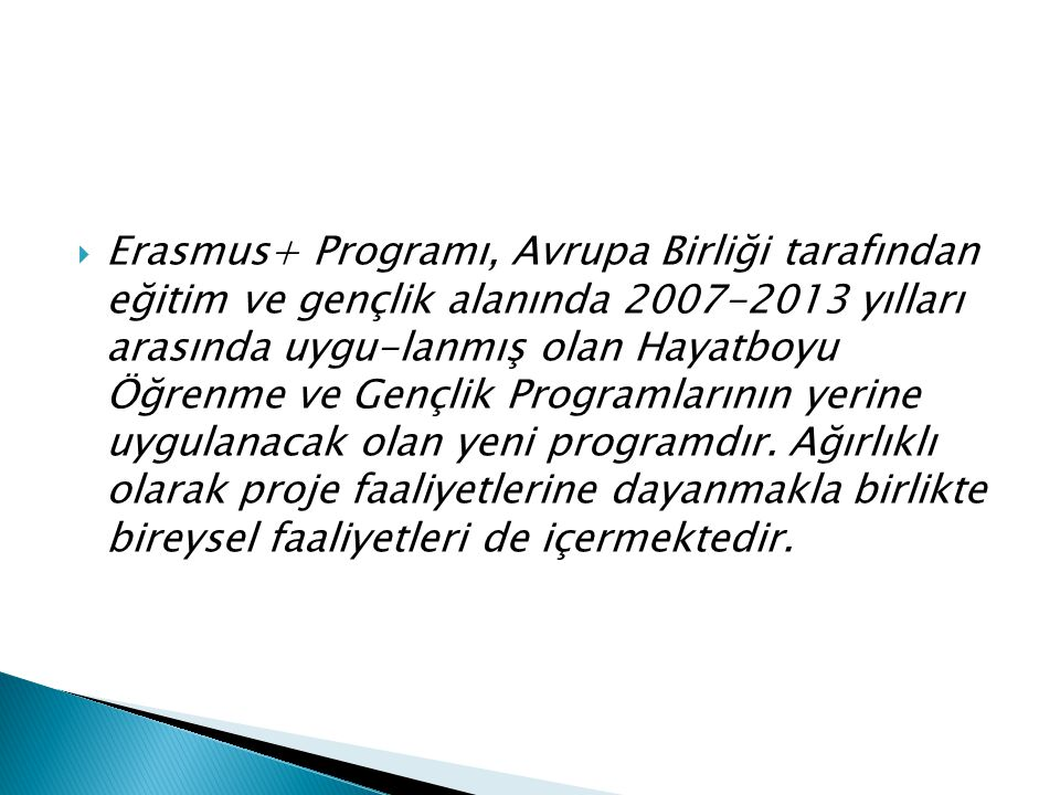  Erasmus+ Programı, Avrupa Birliği tarafından eğitim ve gençlik alanında 2007-2013 yılları arasında uygu-lanmış olan Hayatboyu Öğrenme ve Gençlik Programlarının yerine uygulanacak olan yeni programdır.