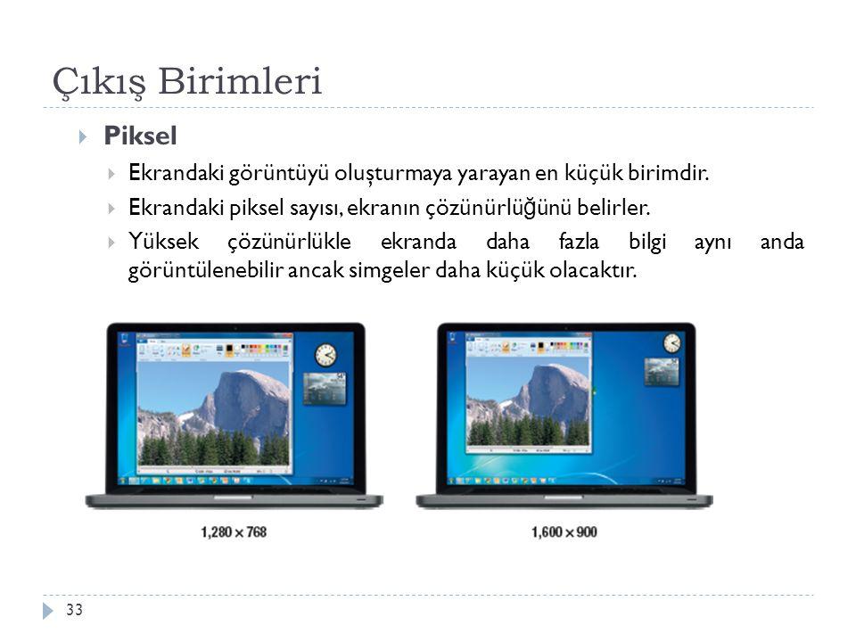 Çıkış Birimleri 33  Piksel  Ekrandaki görüntüyü oluşturmaya yarayan en küçük birimdir.  Ekrandaki piksel sayısı, ekranın çözünürlü ğ ünü belirler.