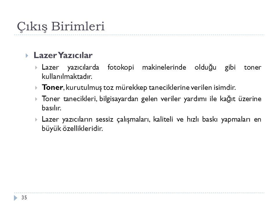 Çıkış Birimleri 35  Lazer Yazıcılar  Lazer yazıcılarda fotokopi makinelerinde oldu ğ u gibi toner kullanılmaktadır.