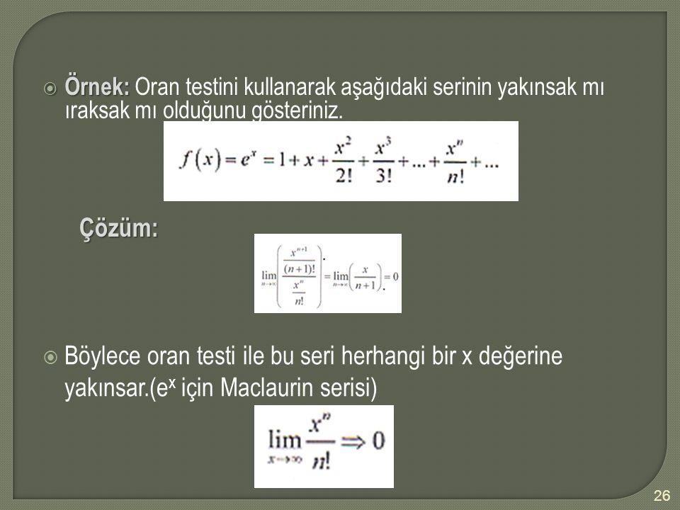  Örnek:  Örnek: Oran testini kullanarak aşağıdaki serinin yakınsak mı ıraksak mı olduğunu gösteriniz. Çözüm:  Böylece oran testi ile bu seri herhan