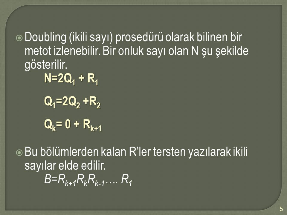  Doubling (ikili sayı) prosedürü olarak bilinen bir metot izlenebilir. Bir onluk sayı olan N şu şekilde gösterilir. N=2Q 1 + R 1 Q 1 =2Q 2 +R 2 Q k =