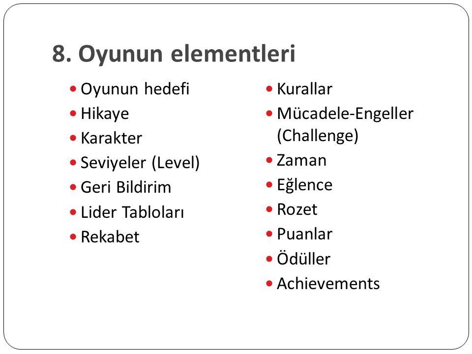 8. Oyunun elementleri Oyunun hedefi Hikaye Karakter Seviyeler (Level) Geri Bildirim Lider Tabloları Rekabet Kurallar Mücadele-Engeller (Challenge) Zam