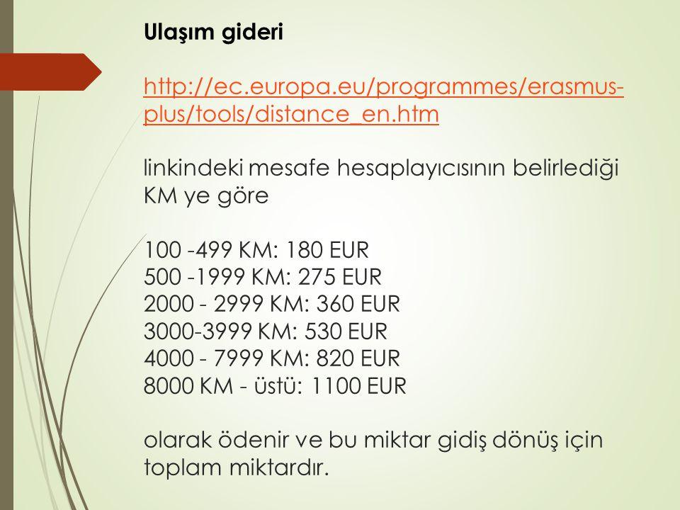 Ulaşım gideri http://ec.europa.eu/programmes/erasmus- plus/tools/distance_en.htm linkindeki mesafe hesaplayıcısının belirlediği KM ye göre 100 -499 KM: 180 EUR 500 -1999 KM: 275 EUR 2000 - 2999 KM: 360 EUR 3000-3999 KM: 530 EUR 4000 - 7999 KM: 820 EUR 8000 KM - üstü: 1100 EUR olarak ödenir ve bu miktar gidiş dönüş için toplam miktardır.