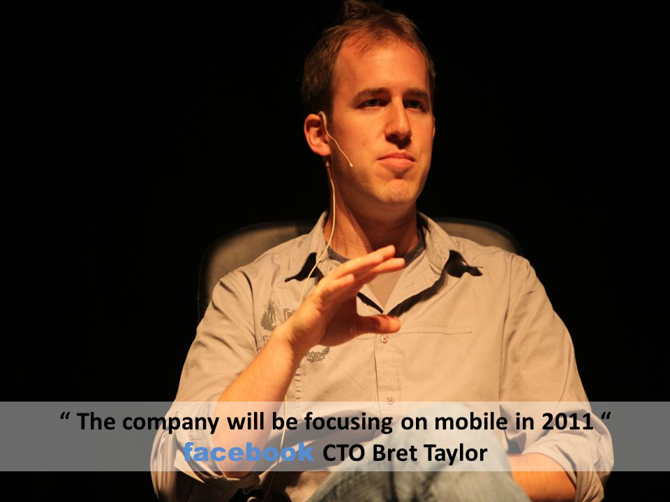 """"""" The company will be focusing on mobile in 2011 """" facebook CTO Bret Taylor"""