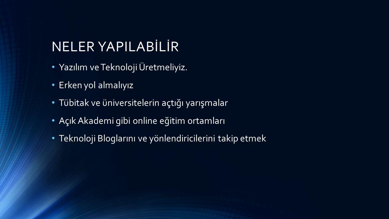 NELER YAPILABİLİR Yazılım ve Teknoloji Üretmeliyiz. Erken yol almalıyız Tübitak ve üniversitelerin açtığı yarışmalar Açık Akademi gibi online eğitim o