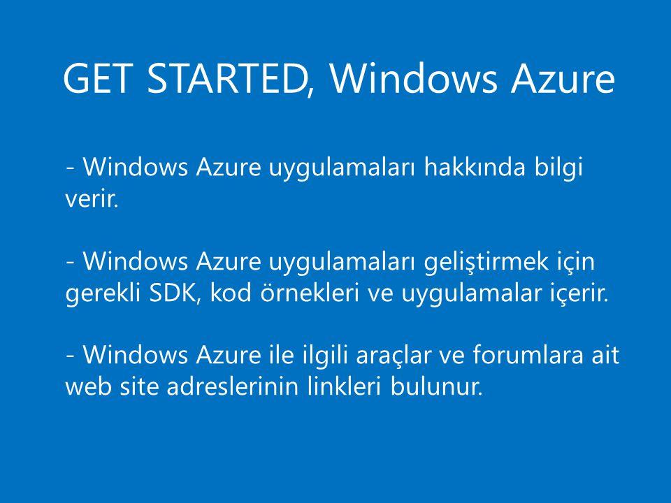 GET STARTED, Windows Azure - Windows Azure uygulamaları hakkında bilgi verir. - Windows Azure uygulamaları geliştirmek için gerekli SDK, kod örnekleri
