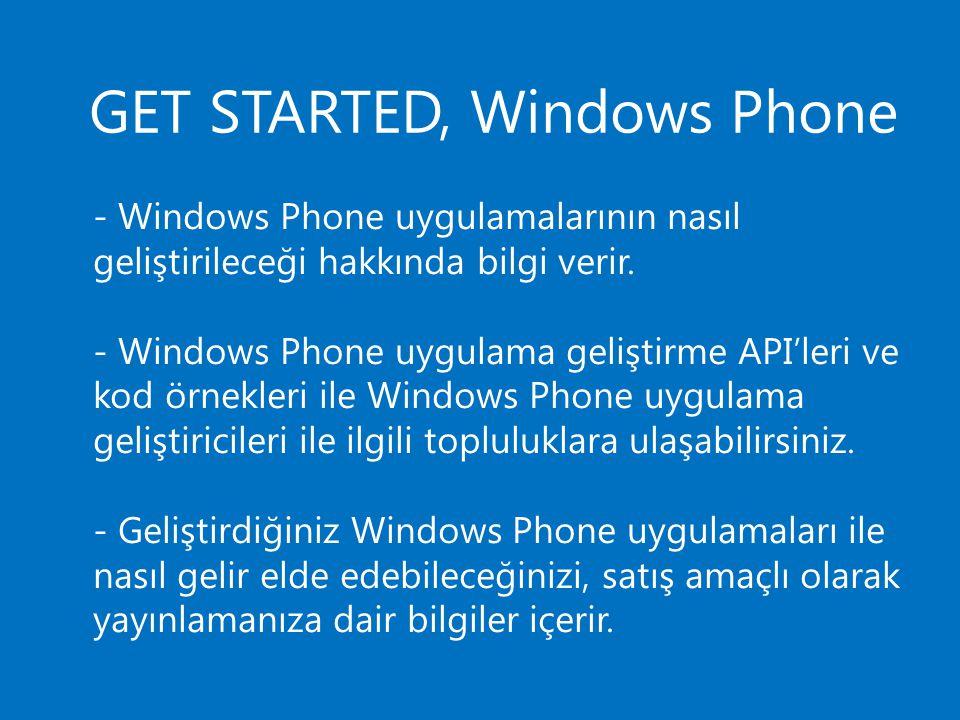 GET STARTED, Windows Phone - Windows Phone uygulamalarının nasıl geliştirileceği hakkında bilgi verir. - Windows Phone uygulama geliştirme API'leri ve