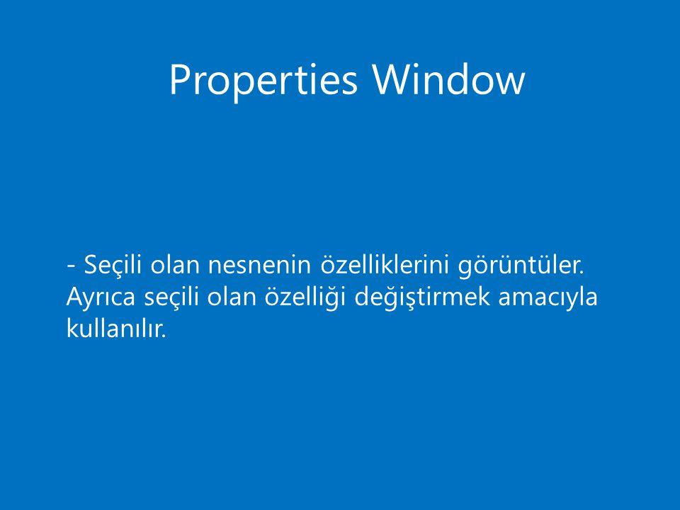 Properties Window - Seçili olan nesnenin özelliklerini görüntüler. Ayrıca seçili olan özelliği değiştirmek amacıyla kullanılır.