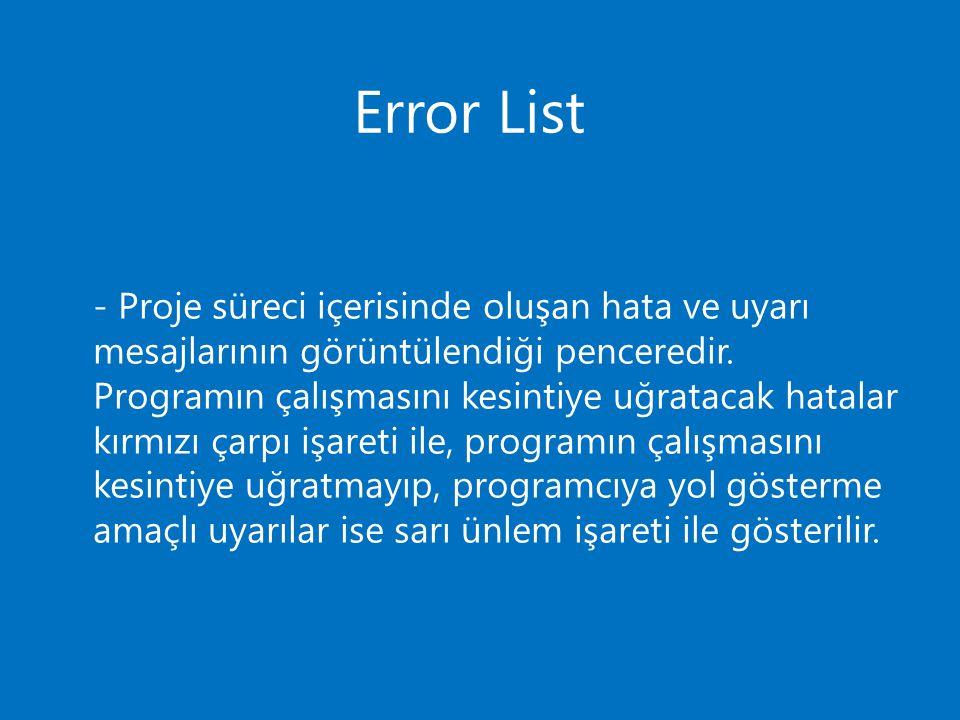 Error List - Proje süreci içerisinde oluşan hata ve uyarı mesajlarının görüntülendiği penceredir. Programın çalışmasını kesintiye uğratacak hatalar kı