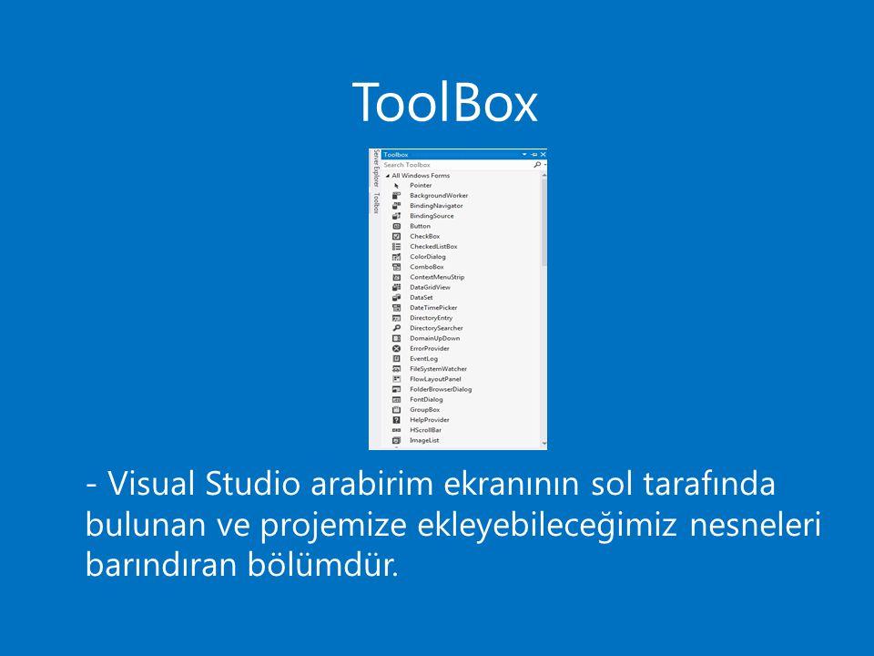 ToolBox - Visual Studio arabirim ekranının sol tarafında bulunan ve projemize ekleyebileceğimiz nesneleri barındıran bölümdür.