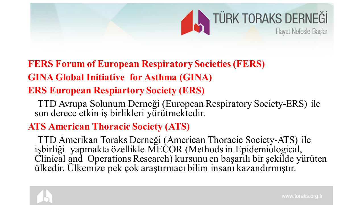 FERS Forum of European Respiratory Societies (FERS) GINA Global Initiative for Asthma (GINA) ERS European Respiartory Society (ERS) TTD Avrupa Solunum Derneği (European Respiratory Society-ERS) ile son derece etkin iş birlikleri yürütmektedir.
