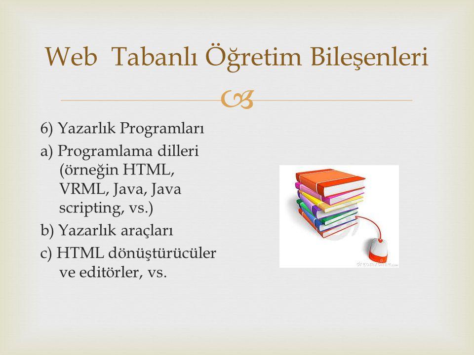  Web Tabanlı Öğretim Bileşenleri 6) Yazarlık Programları a) Programlama dilleri (örneğin HTML, VRML, Java, Java scripting, vs.) b) Yazarlık araçları c) HTML dönüştürücüler ve editörler, vs.