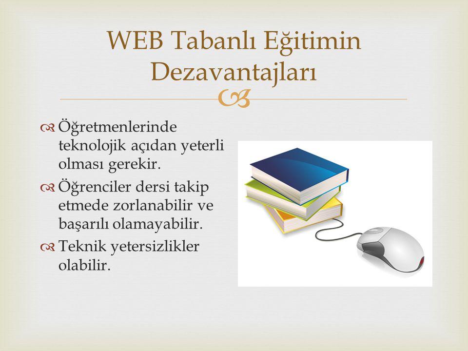  WEB Tabanlı Eğitimin Dezavantajları  Öğretmenlerinde teknolojik açıdan yeterli olması gerekir.