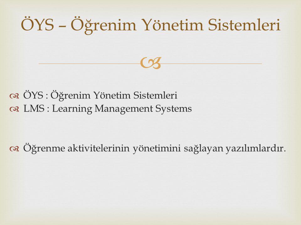  ÖYS – Öğrenim Yönetim Sistemleri  ÖYS : Öğrenim Yönetim Sistemleri  LMS : Learning Management Systems  Öğrenme aktivitelerinin yönetimini sağlayan yazılımlardır.