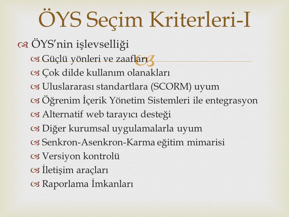  ÖYS Seçim Kriterleri-I  ÖYS'nin işlevselliği  Güçlü yönleri ve zaafları  Çok dilde kullanım olanakları  Uluslararası standartlara (SCORM) uyum  Öğrenim İçerik Yönetim Sistemleri ile entegrasyon  Alternatif web tarayıcı desteği  Diğer kurumsal uygulamalarla uyum  Senkron-Asenkron-Karma eğitim mimarisi  Versiyon kontrolü  İletişim araçları  Raporlama İmkanları