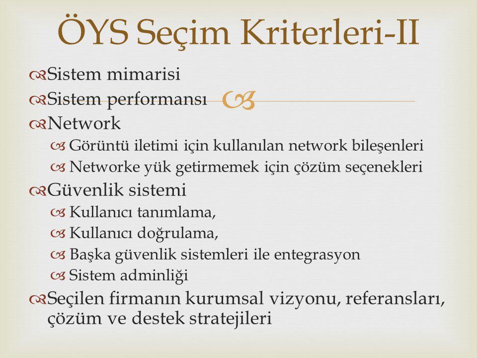  ÖYS Seçim Kriterleri-II  Sistem mimarisi  Sistem performansı  Network  Görüntü iletimi için kullanılan network bileşenleri  Networke yük getirmemek için çözüm seçenekleri  Güvenlik sistemi  Kullanıcı tanımlama,  Kullanıcı doğrulama,  Başka güvenlik sistemleri ile entegrasyon  Sistem adminliği  Seçilen firmanın kurumsal vizyonu, referansları, çözüm ve destek stratejileri