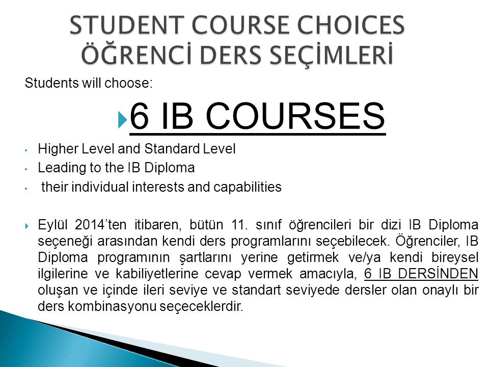 Students will choose:  6 IB COURSES Higher Level and Standard Level Leading to the IB Diploma their individual interests and capabilities  Eylül 201