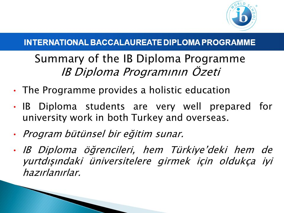 INTERNATIONAL BACCALAUREATE DIPLOMA PROGRAMME Summary of the IB Diploma Programme IB Diploma Programının Özeti The Programme provides a holistic education IB Diploma students are very well prepared for university work in both Turkey and overseas.