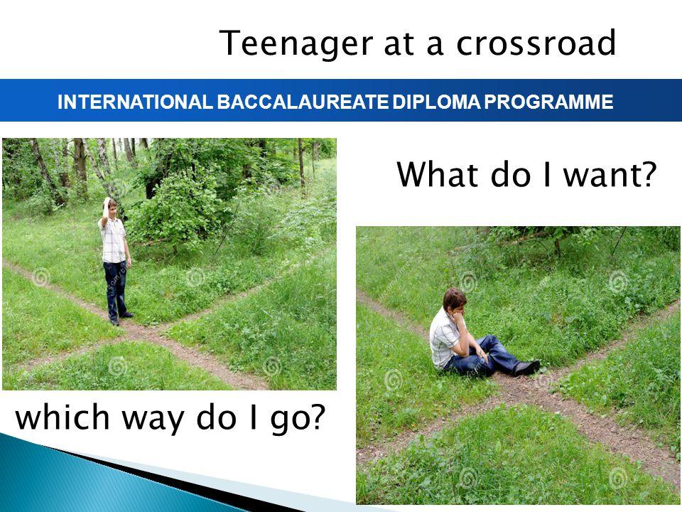 INTERNATIONAL BACCALAUREATE DIPLOMA PROGRAMME Teenager at a crossroad which way do I go? What do I want?