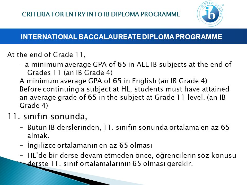 INTERNATIONAL BACCALAUREATE DIPLOMA PROGRAMME At the end of Grade 11, - a minimum average GPA of 65 in ALL IB subjects at the end of Grades 11 (an IB